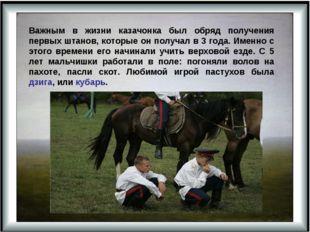 Важным в жизни казачонка был обряд получения первых штанов, которые он получа