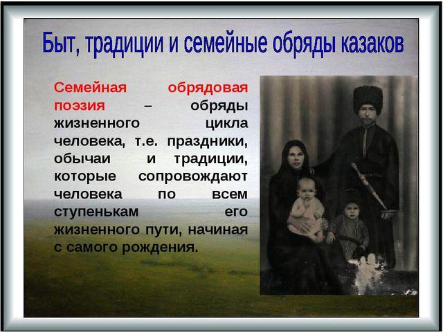 Семейная обрядовая поэзия – обряды жизненного цикла человека, т.е. праздники...