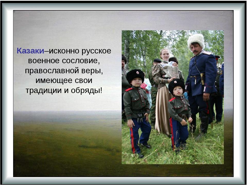 Казаки–исконно русское военное сословие, православной веры, имеющее свои тра...
