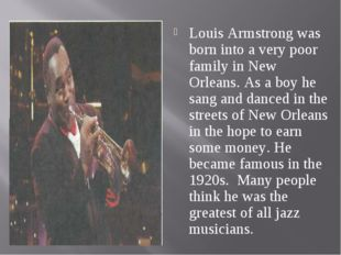 Louis Armstrong was born into a very poor family in New Orleans. As a boy he