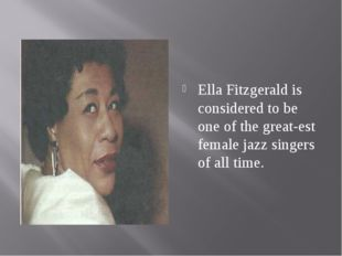 Ella Fitzgerald is considered to be one of the greatest female jazz singers