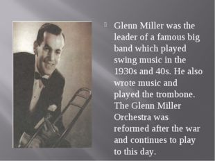 Glenn Miller was the leader of a famous big band which played swing music in
