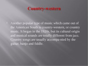 Another popular type of music which came out of the American South is countr