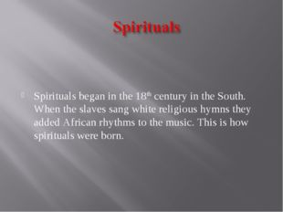 Spirituals began in the 18th century in the South. When the slaves sang whit