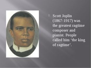Scott Joplin (1867-1917) was the greatest ragtime composer and pianist. Peopl