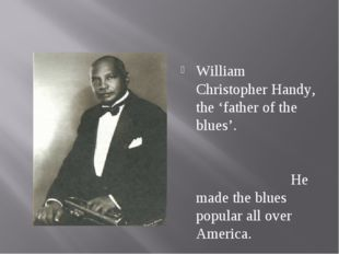 William Christopher Handy, the 'father of the blues'. He made the blues popul