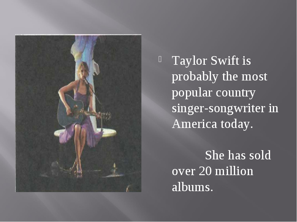 Taylor Swift is probably the most popular country singer-songwriter in Ameri...