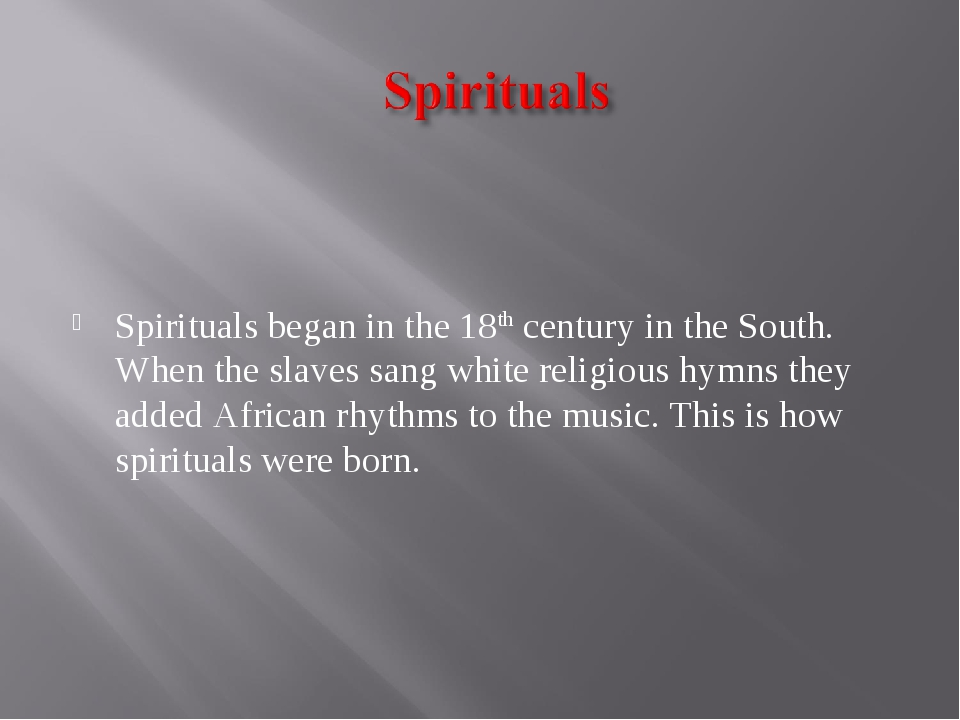 Spirituals began in the 18th century in the South. When the slaves sang whit...