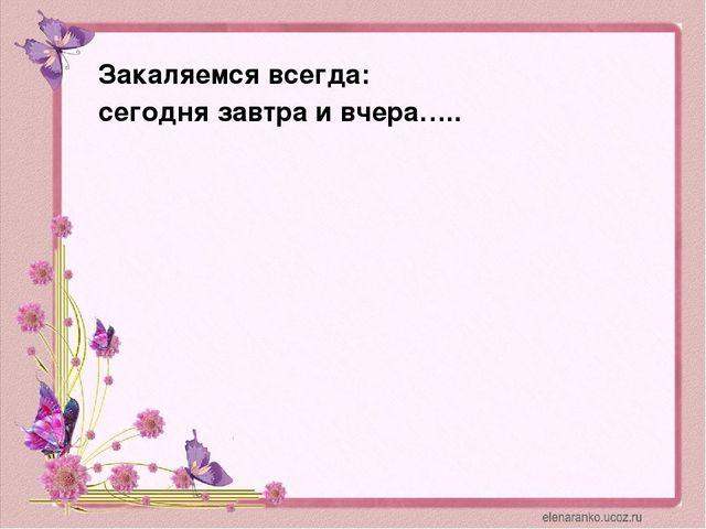 Закаляемся всегда: сегодня завтра и вчера…..
