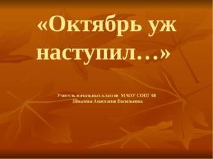«Октябрь уж наступил…» Учитель начальных классов МАОУ СОШ 68 Швалева Анастаси