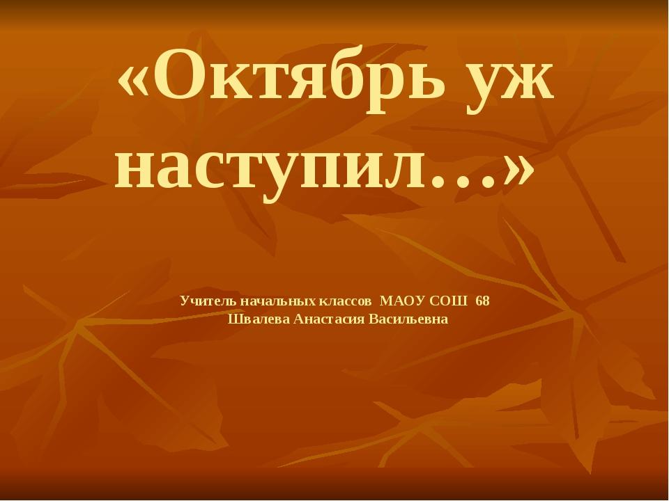 «Октябрь уж наступил…» Учитель начальных классов МАОУ СОШ 68 Швалева Анастаси...
