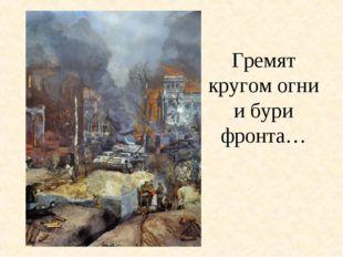 Гремят кругом огни и бури фронта…
