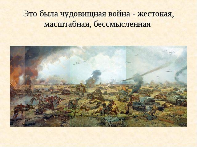 Это была чудовищная война - жестокая, масштабная, бессмысленная