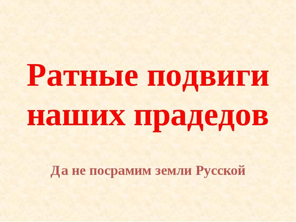 Ратные подвиги наших прадедов Да не посрамим земли Русской