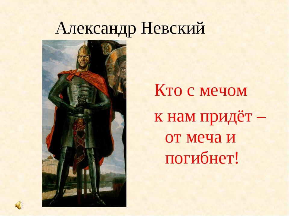 Александр Невский Кто с мечом к нам придёт –от меча и погибнет!