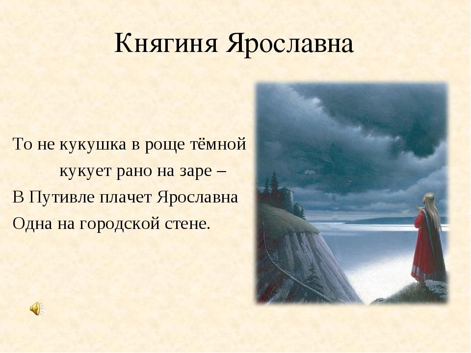 Княгиня Ярославна То не кукушка в роще тёмной кукует рано на заре – В Путив...