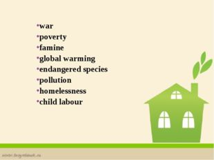 war poverty famine global warming endangered species pollution homelessness