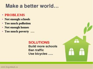 Make a better world… PROBLEMS Not enough schools Too much pollution Not enoug