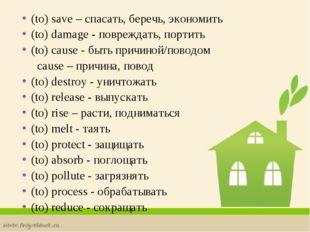 (to) save – спасать, беречь, экономить (to) damage - повреждать, портить (to)
