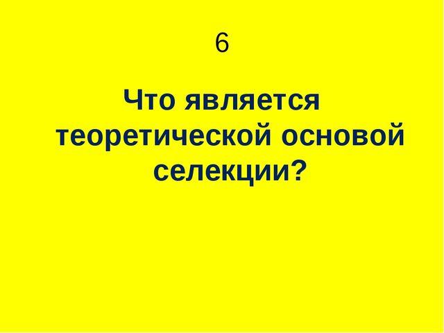 6 Что является теоретической основой селекции?