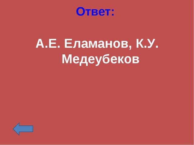 Ответ: А.Е. Еламанов, К.У. Медеубеков