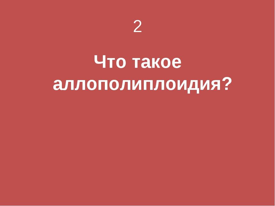2 Что такое аллополиплоидия?
