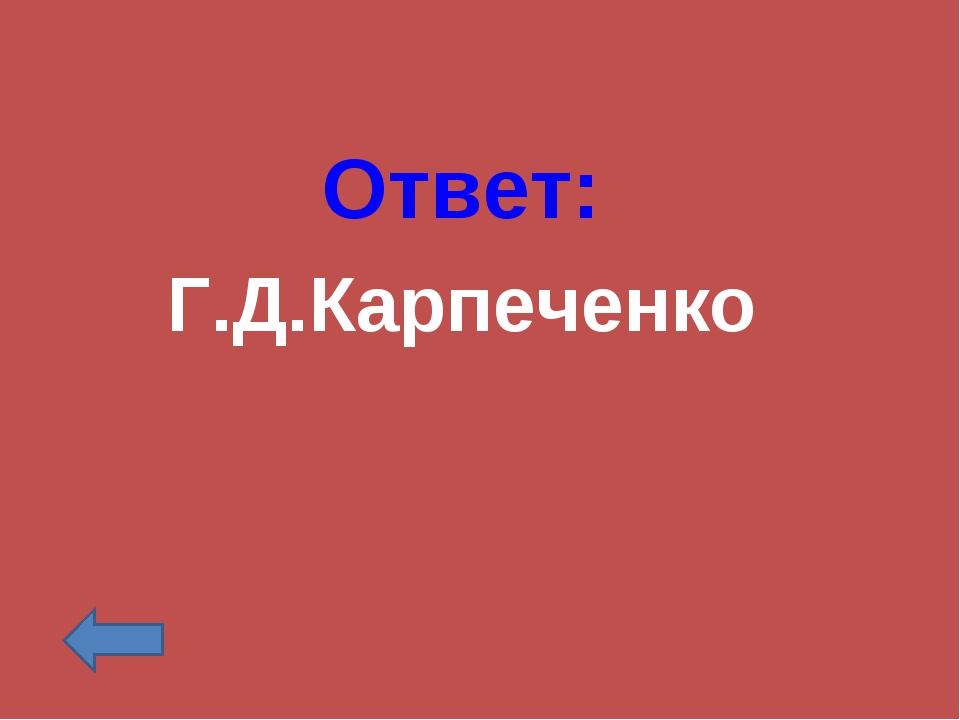 Ответ: Г.Д.Карпеченко
