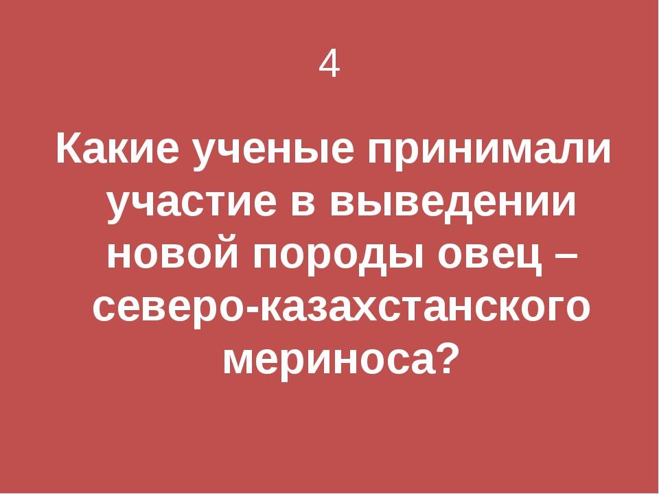 4 Какие ученые принимали участие в выведении новой породы овец – северо-казах...