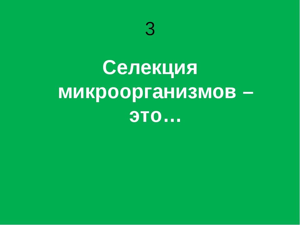 3 Селекция микроорганизмов – это…