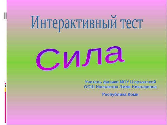 Учитель физики МОУ Шэръягской ООШ Напалкова Эмма Николаевна Республика Коми
