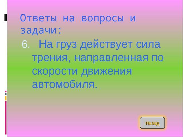 Ответы на вопросы и задачи: На груз действует сила трения, направленная по с...