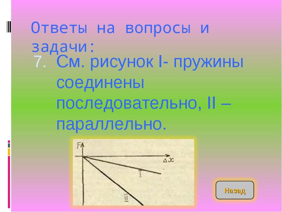 Ответы на вопросы и задачи: См. рисунок I- пружины соединены последовательно,...