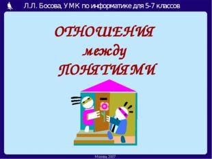 ОТНОШЕНИЯ между ПОНЯТИЯМИ Москва, 2006 г. Л.Л. Босова, УМК по информатике дл