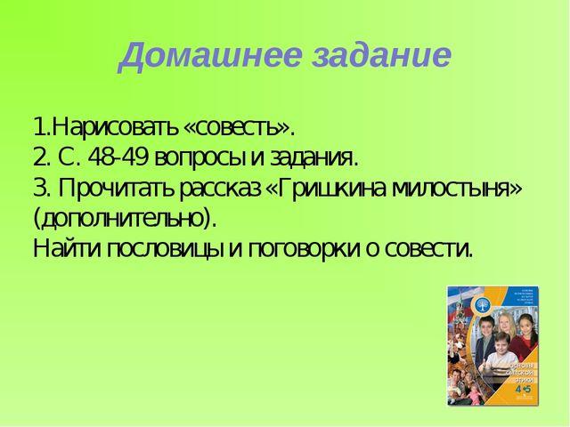 Домашнее задание 1.Нарисовать «совесть». 2. С. 48-49 вопросы и задания. 3. Пр...