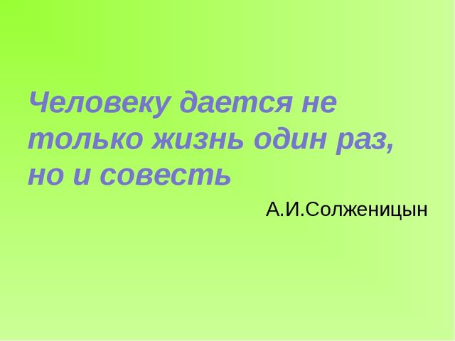 Человеку дается не только жизнь один раз, но и совесть А.И.Солженицын