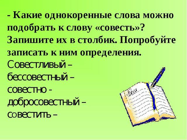 - Какие однокоренные слова можно подобрать к слову «совесть»? Запишите их в с...