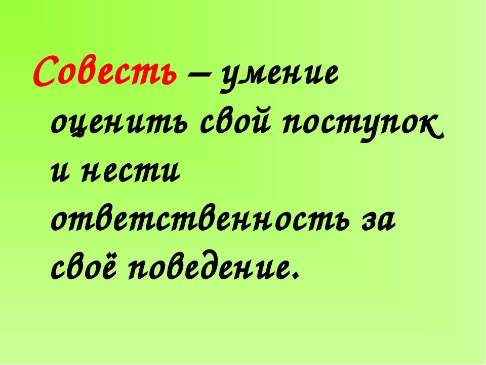 Совесть – умение оценить свой поступок и нести ответственность за своё поведе...