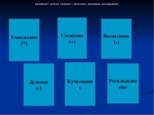 Умножение (*) умножение*, деление: сложение +, вычитание-, кучкование, раскла