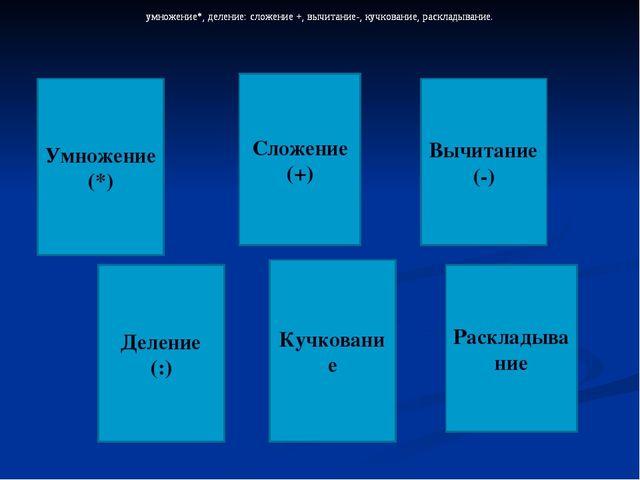 Умножение (*) умножение*, деление: сложение +, вычитание-, кучкование, раскла...