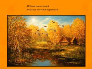 И Осень тихою вдовой Вступает в пестрый терем свой