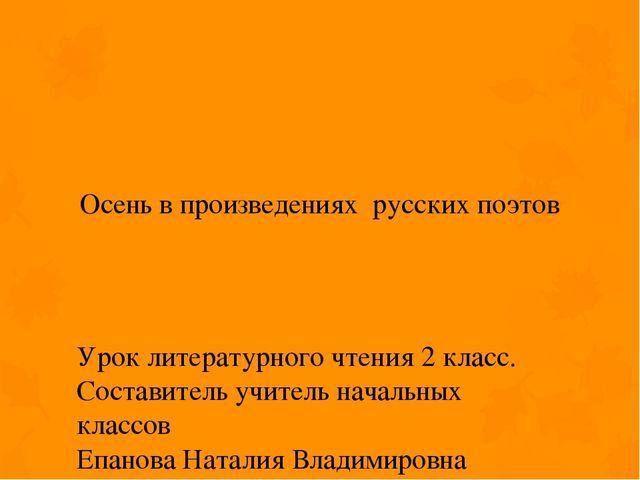 Осень в произведениях русских поэтов Урок литературного чтения 2 класс. Соста...