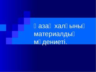Қазақ халқының материалдық мәдениеті.