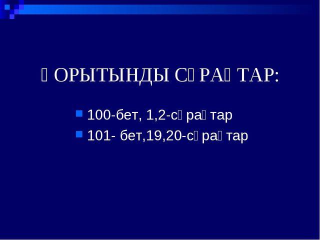 ҚОРЫТЫНДЫ СҰРАҚТАР: 100-бет, 1,2-сұрақтар 101- бет,19,20-сұрақтар