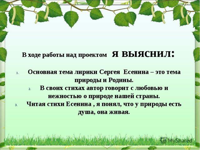 В ходе работы над проектом я выяснил: Основная тема лирики Сергея Есенина –...