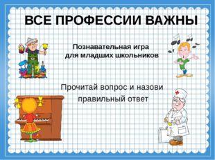 ВСЕ ПРОФЕССИИ ВАЖНЫ Познавательная игра для младших школьников Прочитай вопро