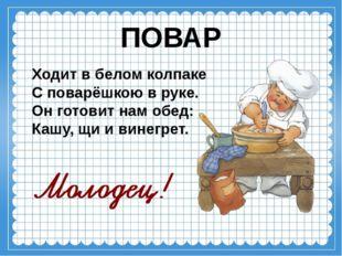 ПОВАР Ходит в белом колпаке С поварёшкою в руке. Он готовит нам обед: Кашу