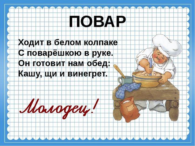 ПОВАР Ходит в белом колпаке С поварёшкою в руке. Он готовит нам обед: Кашу...