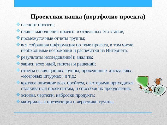 Проектная папка (портфолио проекта) паспорт проекта; планы выполнения проекта...