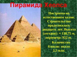 Пирамида Хеопса Построена на естественном холме. Строительство продолжалось д