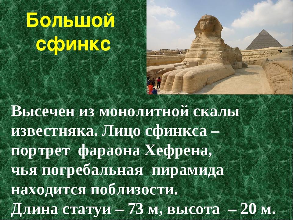 Высечен из монолитной скалы известняка. Лицо сфинкса – портрет фараона Хефрен...